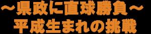 〜県政に直球勝負〜 平成生まれの挑戦